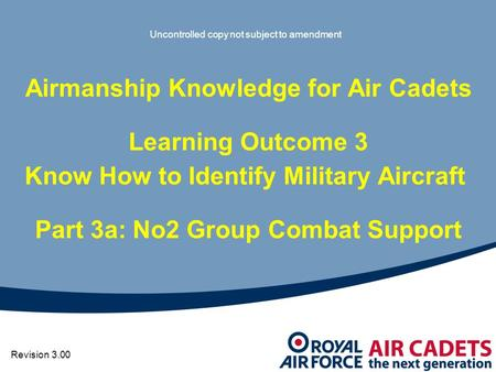 Airmanship Knowledge for Air Cadets Learning Outcome 3 Know How to Identify Military Aircraft Part 3a: No2 Group Combat Support Uncontrolled copy not subject.