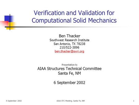 5 September 2002AIAA STC Meeting, Santa Fe, NM1 Verification and Validation for Computational Solid Mechanics Presentation to AIAA Structures Technical.