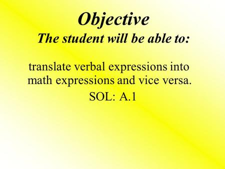 Objective The student will be able to: translate verbal expressions into math expressions and vice versa. SOL: A.1.