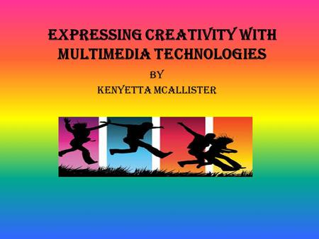 Expressing Creativity with Multimedia Technologies BY Kenyetta mcallister.