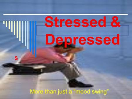 "Stressed & Depressed S More than just a ""mood swing"""
