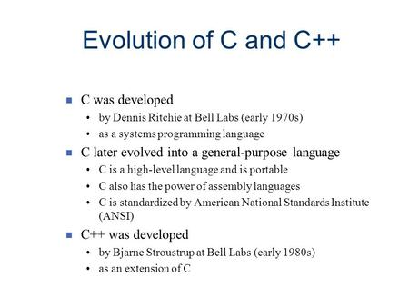 Evolution of C and C++ n C was developed by Dennis Ritchie at Bell Labs (early 1970s) as a systems programming language n C later evolved into a general-purpose.