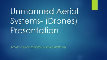 Unmanned Aerial Systems- (Drones) Presentation ROTARY CLUB OF LEXINGTON, MASSACHUSETTS USA.