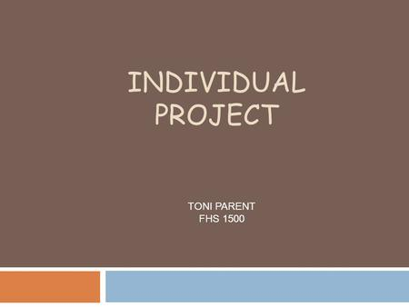 INDIVIDUAL PROJECT TONI PARENT FHS 1500. LIFE AS I KNOW IT…..  I WAS BORN ON JULY 18, 1991. SHORTLY AFTER I WAS BORN, I BECAME AN OLDER SISTER TO A YOUNGER.