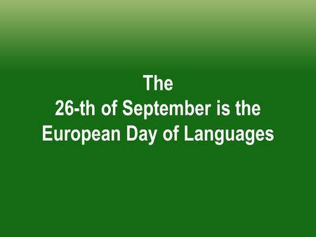The 26-th of September is the European Day of Languages.