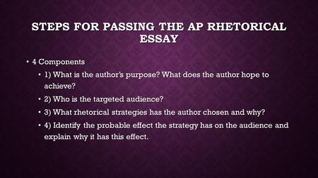 STEPS FOR PASSING THE AP RHETORICAL ESSAY 4 Components 4 Components 1) What is the author's purpose? What does the author hope to achieve? 1) What is the.