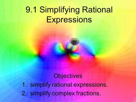 9.1 Simplifying Rational Expressions Objectives 1. simplify rational expressions. 2. simplify complex fractions.