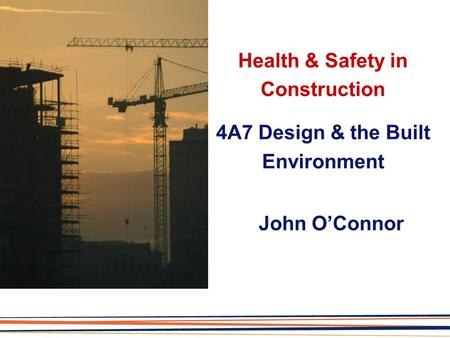 Health & Safety in Construction 4A7 Design & the Built Environment John O'Connor.