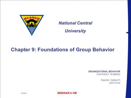 SEMINAR in OB National Central University / Slide 1 ORGANIZATIONAL BEHAVIOR STEPHEN P. ROBBINS Reporter: Debbie Pi 2007/10/04 Chapter 9: Foundations of.