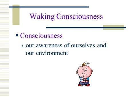 Waking Consciousness  Consciousness  our awareness of ourselves and our environment.