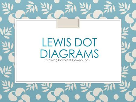 LEWIS DOT DIAGRAMS Drawing Covalent Compounds. Drawing Dot Diagrams A dot diagram shows the valence electrons for an atom First, write the symbol for.