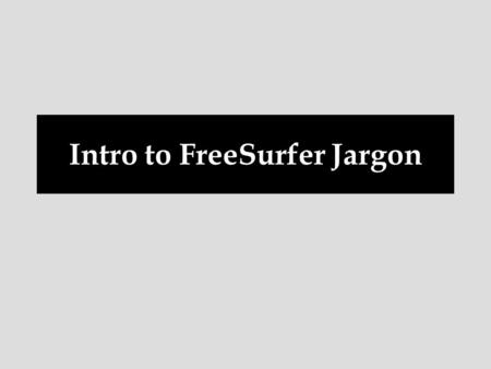 Intro to FreeSurfer Jargon. voxel surface volume vertex surface-based recon cortical, subcortical parcellation/segmentation registration, morph, deform,