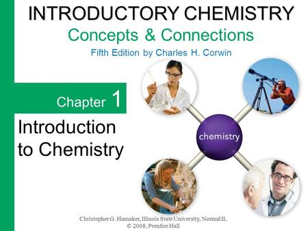 Christopher G. Hamaker, Illinois State University, Normal IL © 2008, Prentice Hall Chapter 1 Introduction to Chemistry INTRODUCTORY CHEMISTRY INTRODUCTORY.