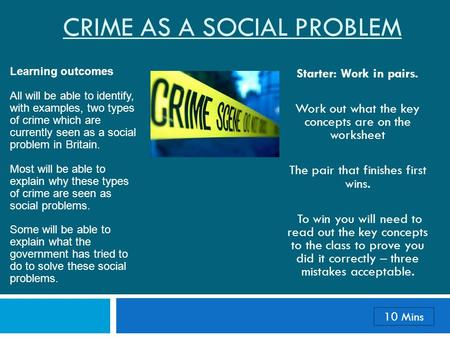 CRIME AS A SOCIAL PROBLEM Starter: Work in pairs. Work out what the key concepts are on the worksheet The pair that finishes first wins. To win you will.