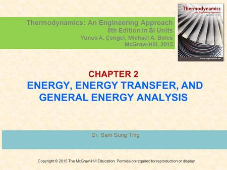 CHAPTER 2 ENERGY, ENERGY TRANSFER, AND GENERAL ENERGY ANALYSIS Dr. Sam Sung Ting Copyright © 2015 The McGraw-Hill Education. Permission required for reproduction.