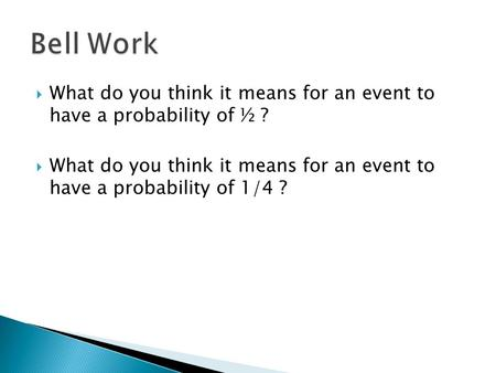  What do you think it means for an event to have a probability of ½ ?  What do you think it means for an event to have a probability of 1/4 ?
