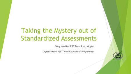 Taking the Mystery out of Standardized Assessments Gerry van Nie, IEST Team Psychologist Crystal Gaede, IEST Team Educational Programmer.
