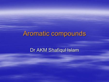 Aromatic compounds Dr AKM Shafiqul Islam. hydrocarbons aliphaticaromatic alkanes alkenes alkynes Aromaticity.