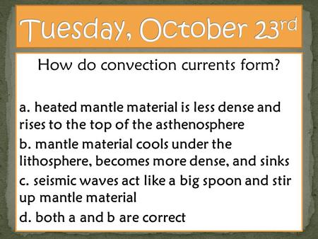 How do convection currents form? a. heated mantle material is less dense and rises to the top of the asthenosphere b. mantle material cools under the lithosphere,