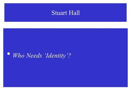 "Stuart Hall  Who Needs 'Identity'?. Stuart Hall: Who Needs 'Identity""?  There has been a veritable discursive explosion in recent years around the concept."