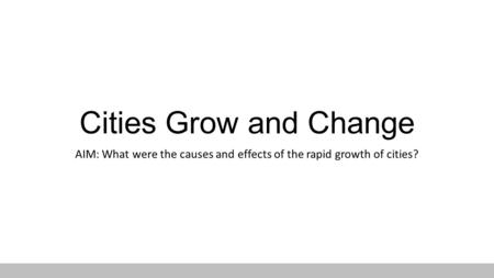 Cities Grow and Change AIM: What were the causes and effects of the rapid growth of cities?