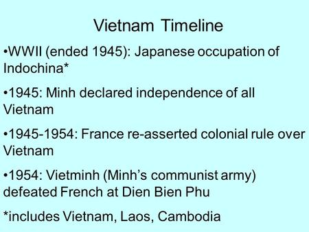 Vietnam Timeline WWII (ended 1945): Japanese occupation of Indochina* 1945: Minh declared independence of all Vietnam 1945-1954: France re-asserted colonial.