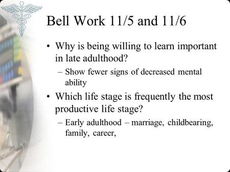 Bell Work 11/5 and 11/6 Why is being willing to learn important in late adulthood? –Show fewer signs of decreased mental ability Which life stage is frequently.