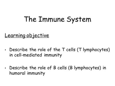 The Immune System Learning objective Describe the role of the T cells (T lymphocytes) in cell-mediated immunity Describe the role of B cells (B lymphocytes)
