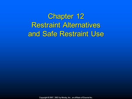 Copyright © 2007, 2003 by Mosby, Inc., an affiliate of Elsevier Inc. Chapter 12 Restraint Alternatives and Safe Restraint Use.