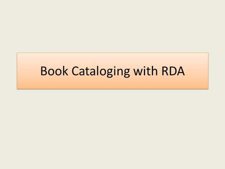 Book Cataloging with RDA. RDA Instructions & Guidelines General things: – Core elements (required) – Alternative guidelines and instructions – Optional.