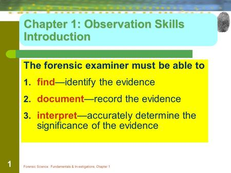 Forensic Science: Fundamentals & Investigations, Chapter 1 1 Chapter 1: Observation Skills Introduction The forensic examiner must be able to 1. find—identify.