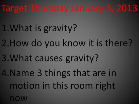 Target Thursday January 3, 2013 1.What is gravity? 2.How do you know it is there? 3.What causes gravity? 4.Name 3 things that are in motion in this room.