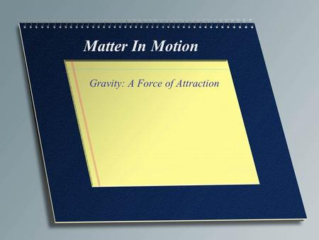 Matter In Motion Gravity: A Force of Attraction. Terms Gravity~ a force of attraction between objects that is due to their masses Weight~ a measure of.