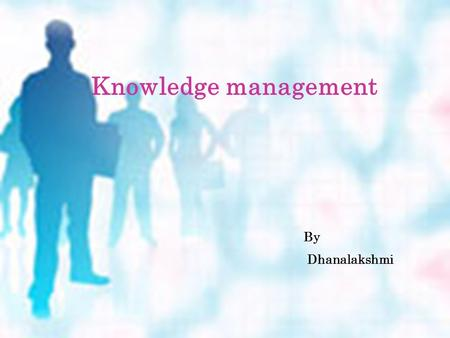Knowledge management By Dhanalakshmi. Contents  Knowledge & knowledge management  Knowledge creation process  Knowledge management system  Knowledge.