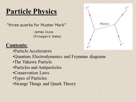 Particle Physics three quarks for Muster Mark -James Joyce (Finnegan's Wake) Contents: Particle Accelerators Quantum Electrodynamics and Feynman diagrams.