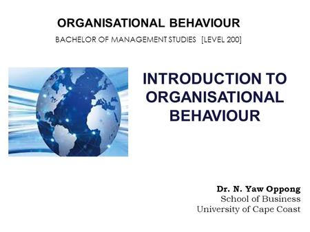 ORGANISATIONAL BEHAVIOUR BACHELOR OF MANAGEMENT STUDIES [LEVEL 200] INTRODUCTION TO ORGANISATIONAL BEHAVIOUR Dr. N. Yaw Oppong School of Business University.