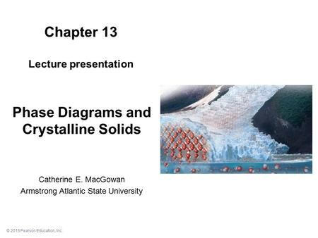 © 2015 Pearson Education, Inc. Chapter 13 Lecture presentation Add image of chapter 13 cover page (pg. 1 of 28) here Phase Diagrams and Crystalline Solids.