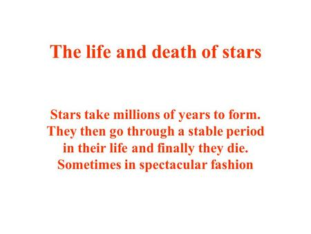 The life and death of stars Stars take millions of years to form. They then go through a stable period in their life and finally they die. Sometimes in.