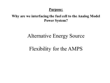 Purpose: Why are we interfacing the fuel cell to the Analog Model Power System? Alternative Energy Source Flexibility for the AMPS.