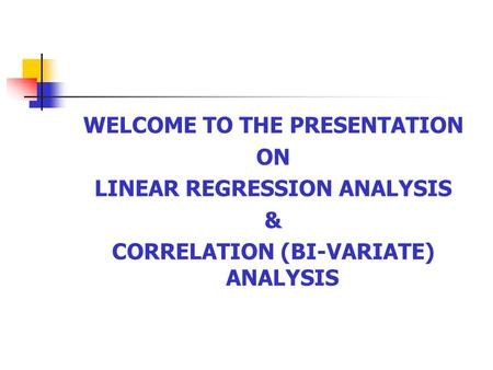 WELCOME TO THE PRESENTATION ON LINEAR REGRESSION ANALYSIS & CORRELATION (BI-VARIATE) ANALYSIS.