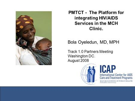 PMTCT - The Platform for integrating HIV/AIDS Services in the MCH Clinic. Bola Oyeledun, MD, MPH Track 1.0 Partners Meeting Washington DC. August 2008.