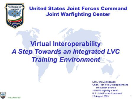 UNCLASSIFIED 1 United States Joint Forces Command Joint Warfighting Center United States Joint Forces Command Joint Warfighting Center LTC John Janiszewski.