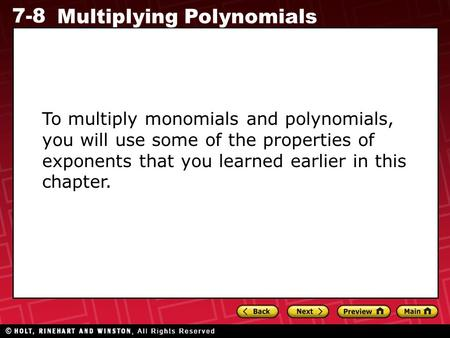 7-8 Multiplying Polynomials To multiply monomials and polynomials, you will use some of the properties of exponents that you learned earlier in this chapter.