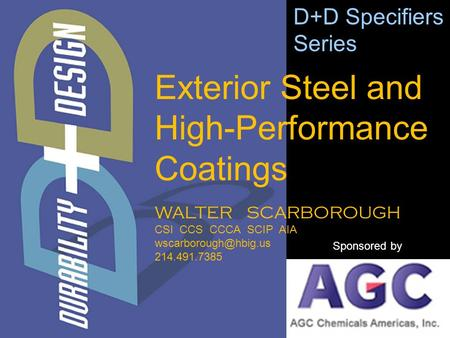 WALTER SCARBOROUGH CSI CCS CCCA SCIP AIA 214.491.7385 D+D Specifiers Series Sponsored by Exterior Steel and High-Performance Coatings.
