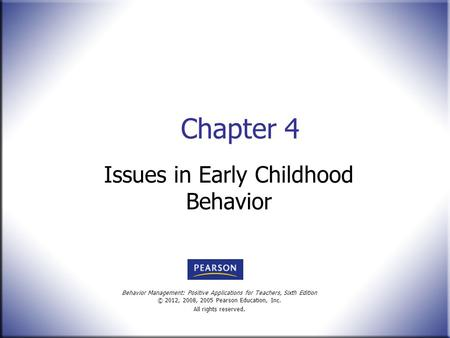 Behavior Management: Positive Applications for Teachers, Sixth Edition © 2012, 2008, 2005 Pearson Education, Inc. All rights reserved. Chapter 4 Issues.