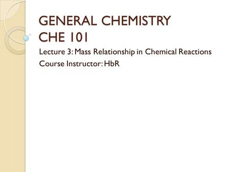 GENERAL CHEMISTRY CHE 101 Lecture 3: Mass Relationship in Chemical Reactions Course Instructor: HbR.