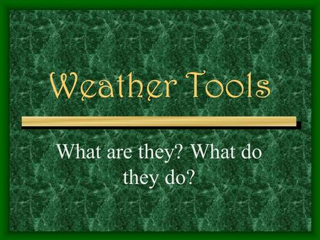 Weather Tools What are they? What do they do? The Most Common Weather Tools Are: Thermometer Wind/weather Vane Anemometer Barometer Rain Gauge Wind sock.