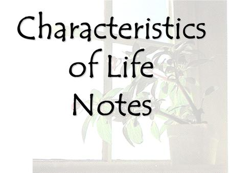 Characteristics of Life Notes. All living things have some characteristics in common; we call these the characteristics of life. If any living thing doesn't.
