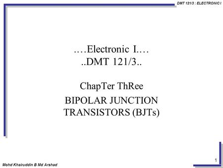 DMT 121/3 : ELECTRONIC I Mohd Khairuddin B Md Arshad 1.…Electronic I.…..DMT 121/3.. ChapTer ThRee BIPOLAR JUNCTION TRANSISTORS (BJTs)