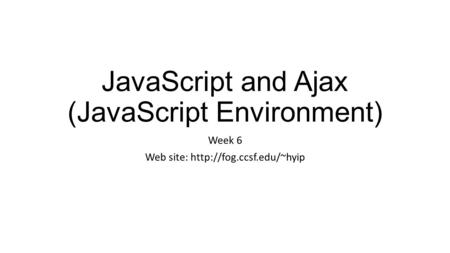 JavaScript and Ajax (JavaScript Environment) Week 6 Web site: